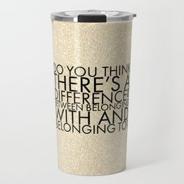 Do you think there's a difference? Between belonging with and belonging to? Travel Mug