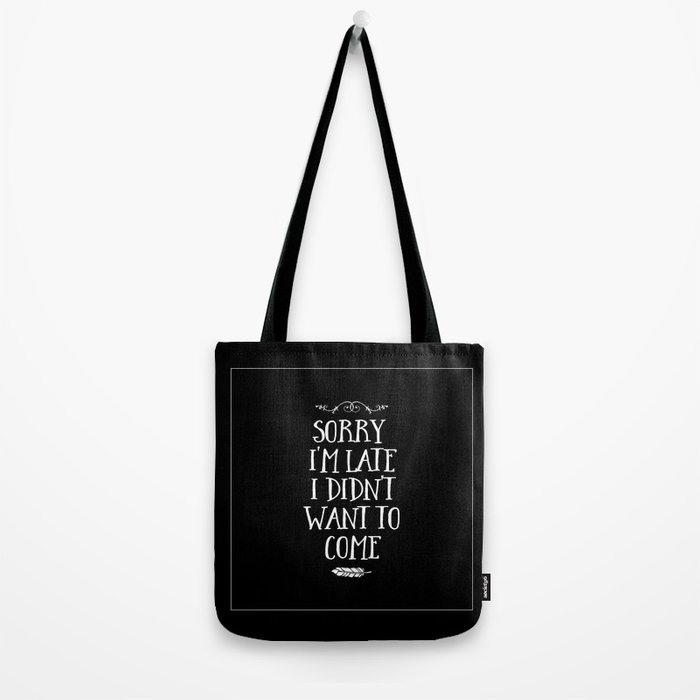 Sorry I'm Late I Didn't Want to Come White on Black Tote Bag