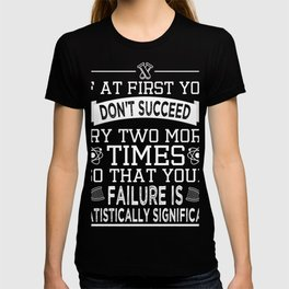 """""""If At First You Don't Succeed, Try Two More Times So That Your Failure Is Statistically T-shirt"""