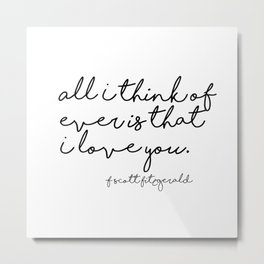 All I think of ever is that I love you - Fitzgerald Metal Print