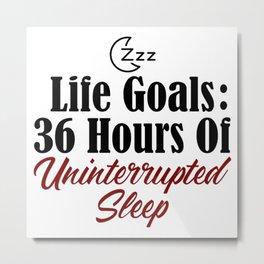 Life Goals Uninterrupted Sleep Dream Nap Snooze Tired Metal Print