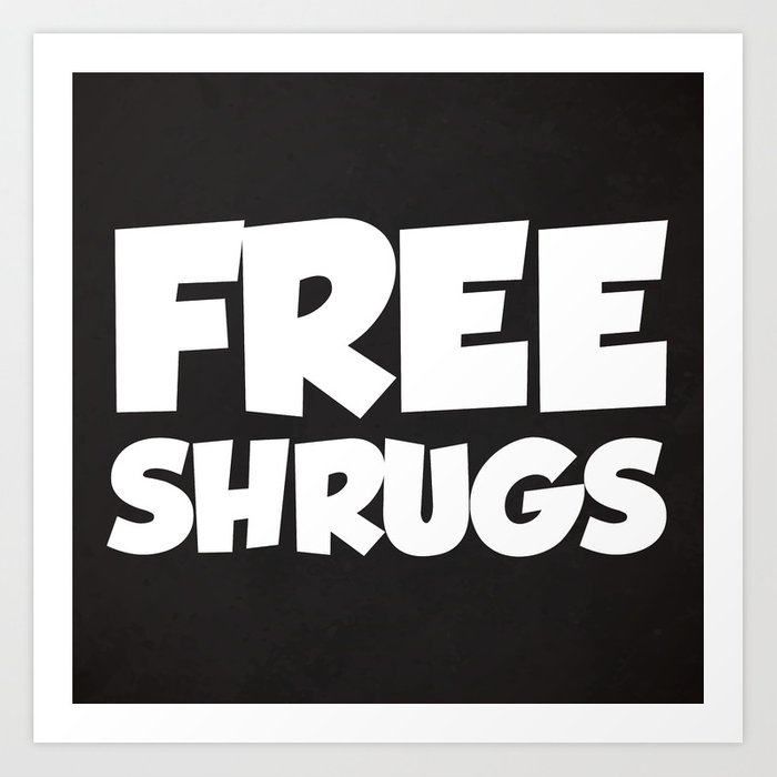 Free Shrugs Funny Quote Art Print