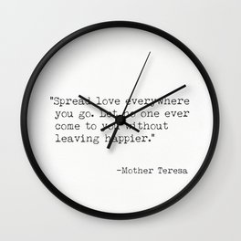 "Spread love everywhere you go. Let no one ever come to you without leaving happier."" - Mother Teresa Wall Clock"