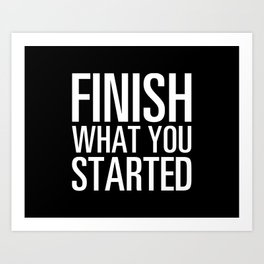 Finish What You Started Art Print