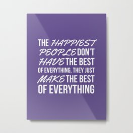 The Happiest People Don't Have the Best of Everything, They Just Make the Best of Everything UV Metal Print