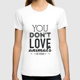 You Don't Love Animals - Go Vegan! T-shirt
