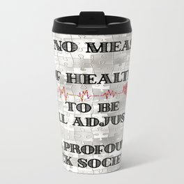 It is no Measure of Health to be Well Adjusted to a Profoundly Sick Society Travel Mug