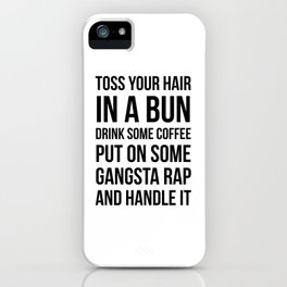Toss Your Hair in a Bun, Coffee, Gangsta Rap & Handle It iPhone Case