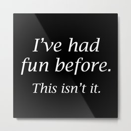I've Had Fun Before. This Isn't It. Metal Print
