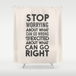Stop worrying about what can go wrong, get excited about can go right, believe, life, future Shower Curtain