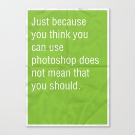 Just because you think you can use photoshop... Canvas Print