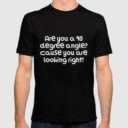 Are you a 90 degree angle? Cause you are looking right! T-shirt