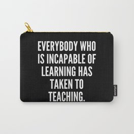 Everybody who is incapable of learning has taken to teaching Carry-All Pouch