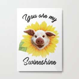 You are my Swineshine Metal Print