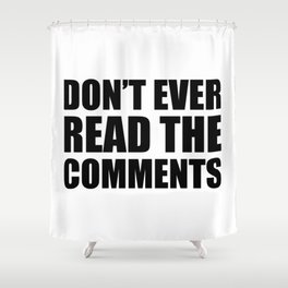 Don't Ever Read The Comments Shower Curtain