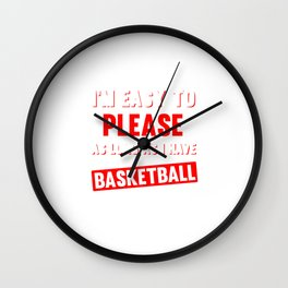 I'm Easy to Please as Long as I Have Basketball T-shirt Wall Clock