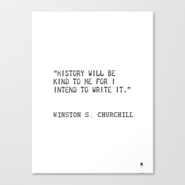 History will be kind to me for I intend to write it. Winston S. Churchill Canvas Print