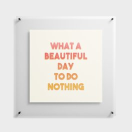 What A Beautiful Day To Do Nothing Floating Acrylic Print