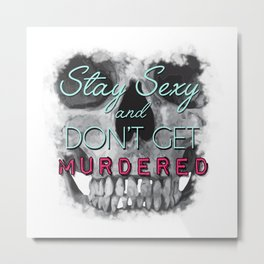 Stay Sexy and Don't Get Murdered Metal Print