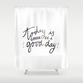Today Is Gonna Be A Good Day Shower Curtain