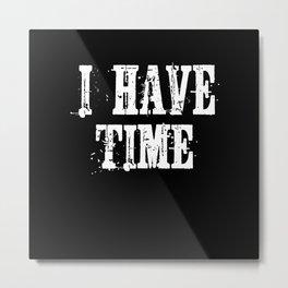 I Have Time Gift Idea Design Motif Metal Print