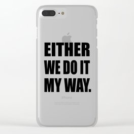 Either we do it my way Clear iPhone Case