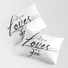 All of me loves all of you Pillow Sham