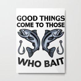 Good Things Come To Those Who Bait Metal Print