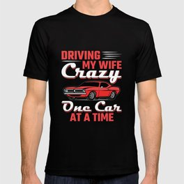 Car Collector Driving My Wife Crazy One Car At a Time T-shirt