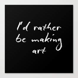I'd rather be making art Canvas Print