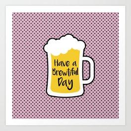Beer- Brewtiful Day Art Print