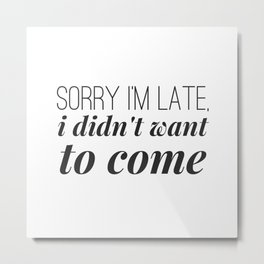 Sorry I'm Late, I didn't want to come Metal Print