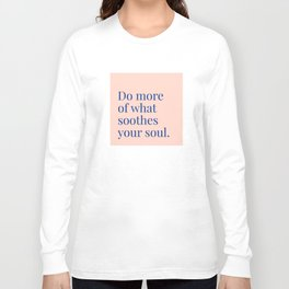 Do More of What Soothes Your Soul Long Sleeve T-shirt