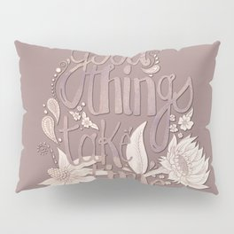 Good Things Take Time Pillow Sham