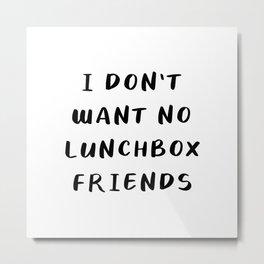 I Don't Want No Lunchbox Friends Metal Print