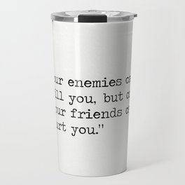 """Cicero quotes """"Your enemies can kill you, but only your friends can hurt you."""" Travel Mug"""