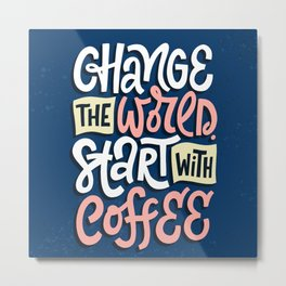 Change The World. Start With Coffee Metal Print