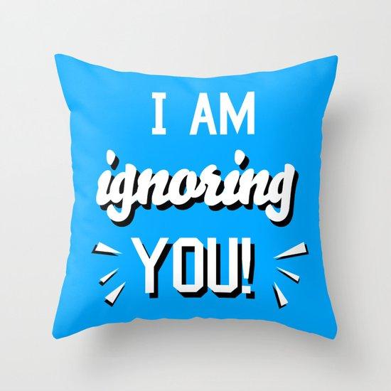 I'm Ignoring YOU! Throw Pillow