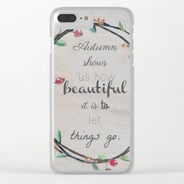 Autumn shows us how beautiful it is to let things go quote Clear iPhone Case