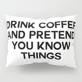drink coffee and pretend you know things Pillow Sham