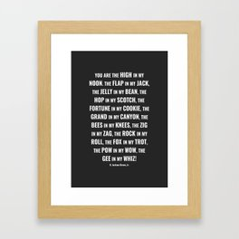 YOU ARE THE HIGH IN MY NOON. THE FLAP IN MY JACK. THE JELLY IN MY BEAN... Framed Art Print