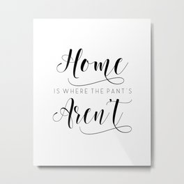 Home is where the pants aren't, typography art, wall decor, mottos, funny words, mottos, inspiration Metal Print