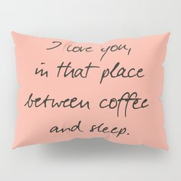 I love you, between coffee, sleep, romantic handwritten quote, humor sentence for free woman and man Pillow Sham