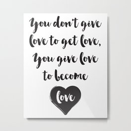 You don't give love to get love, you give to become love Quote Metal Print