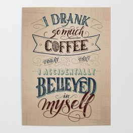 Print - I drank so much coffee today that I accidentally believed in myself Poster
