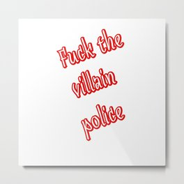 Fuck the Villain Police Metal Print
