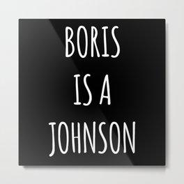 Boris Is A Wasteman Metal Print