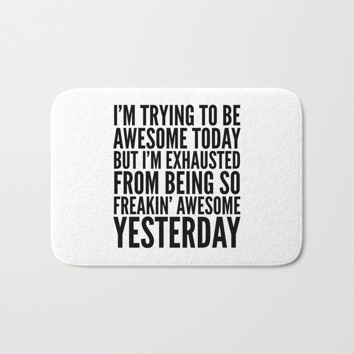 I'M TRYING TO BE AWESOME TODAY, BUT I'M EXHAUSTED FROM BEING SO FREAKIN' AWESOME YESTERDAY Bath Mat