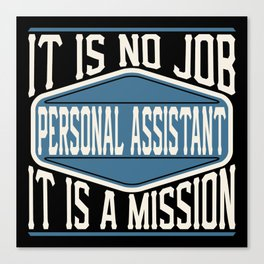 Personal Assistant  - It Is No Job, It Is A Mission Canvas Print