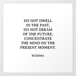 Buddha quotes - Do not dwell in the past, do not dream of the future, concentrate the mind on the present moment. Art Print